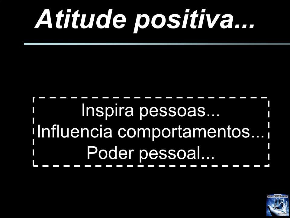 Atitude positiva... Inspira pessoas... Influencia comportamentos... Poder pessoal... Liderança