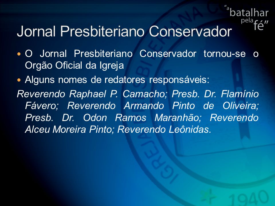 O Jornal Presbiteriano Conservador tornou-se o Orgão Oficial da Igreja Alguns nomes de redatores responsáveis: Reverendo Raphael P.