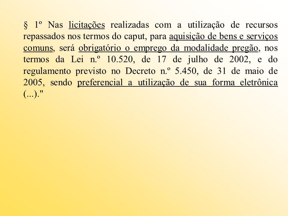 § 1º Nas licitações realizadas com a utilização de recursos repassados nos termos do caput, para aquisição de bens e serviços comuns, será obrigatório o emprego da modalidade pregão, nos termos da Lei n.º 10.520, de 17 de julho de 2002, e do regulamento previsto no Decreto n.º 5.450, de 31 de maio de 2005, sendo preferencial a utilização de sua forma eletrônica (...).