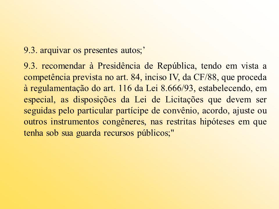 9.3. arquivar os presentes autos; 9.3. recomendar à Presidência de República, tendo em vista a competência prevista no art. 84, inciso IV, da CF/88, q