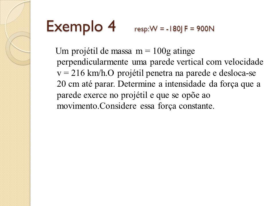 Exemplo 4 resp: W = -180J F = 900N Um projétil de massa m = 100g atinge perpendicularmente uma parede vertical com velocidade v = 216 km/h.O projétil penetra na parede e desloca-se 20 cm até parar.