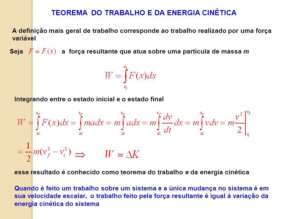 Seja a força resultante que atua sobre uma partícula de massa m TEOREMA DO TRABALHO E DA ENERGIA CINÉTICA A definição mais geral de trabalho corresponde ao trabalho realizado por uma força variável Integrando entre o estado inicial e o estado final esse resultado é conhecido como teorema do trabalho e da energia cinética Quando é feito um trabalho sobre um sistema e a única mudança no sistema é em sua velocidade escalar, o trabalho feito pela força resultante é igual à variação da energia cinética do sistema
