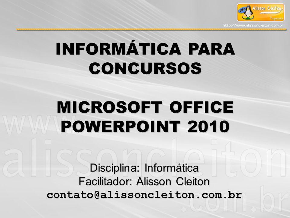 INFORMÁTICA PARA CONCURSOS MICROSOFT OFFICE POWERPOINT 2010 Disciplina: Informática Facilitador: Alisson Cleiton contato@alissoncleiton.com.br