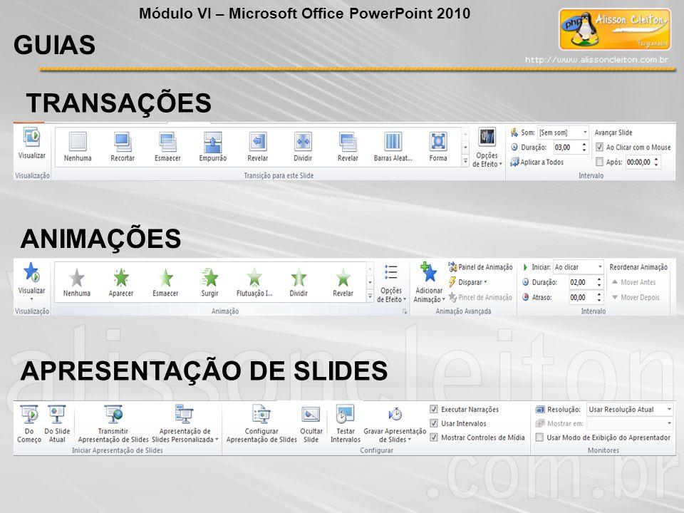 GUIAS Módulo VI – Microsoft Office PowerPoint 2010 TRANSAÇÕES ANIMAÇÕES APRESENTAÇÃO DE SLIDES