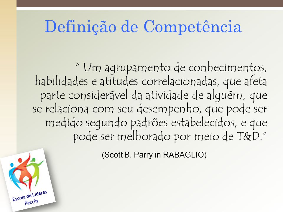 Definição de Competência Um agrupamento de conhecimentos, habilidades e atitudes correlacionadas, que afeta parte considerável da atividade de alguém, que se relaciona com seu desempenho, que pode ser medido segundo padrões estabelecidos, e que pode ser melhorado por meio de T&D.