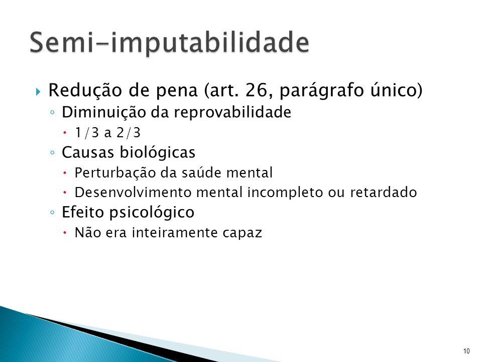 Redução de pena (art. 26, parágrafo único) Diminuição da reprovabilidade 1/3 a 2/3 Causas biológicas Perturbação da saúde mental Desenvolvimento menta