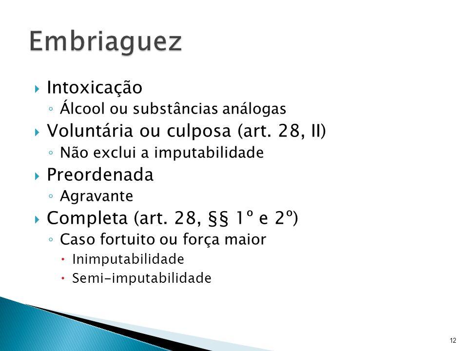 Intoxicação Álcool ou substâncias análogas Voluntária ou culposa (art. 28, II) Não exclui a imputabilidade Preordenada Agravante Completa (art. 28, §§