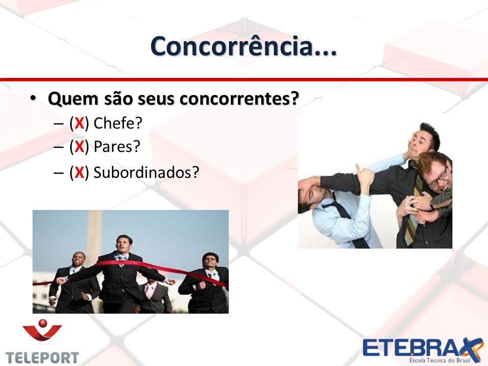 Concorrência... Quem são seus concorrentes? Quem são seus concorrentes? – (X) Chefe? – (X) Pares? – (X) Subordinados?