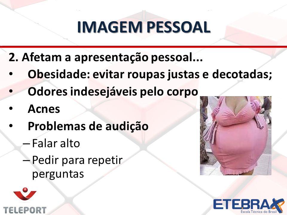 IMAGEM PESSOAL 2. Afetam a apresentação pessoal... Obesidade: evitar roupas justas e decotadas; Odores indesejáveis pelo corpo Acnes Problemas de audi
