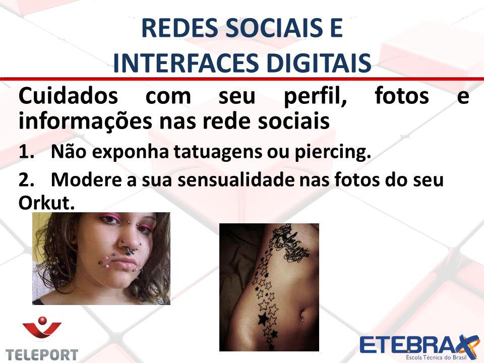 REDES SOCIAIS E INTERFACES DIGITAIS Cuidados com seu perfil, fotos e informações nas rede sociais 1. 1.Não exponha tatuagens ou piercing. 2. 2.Modere