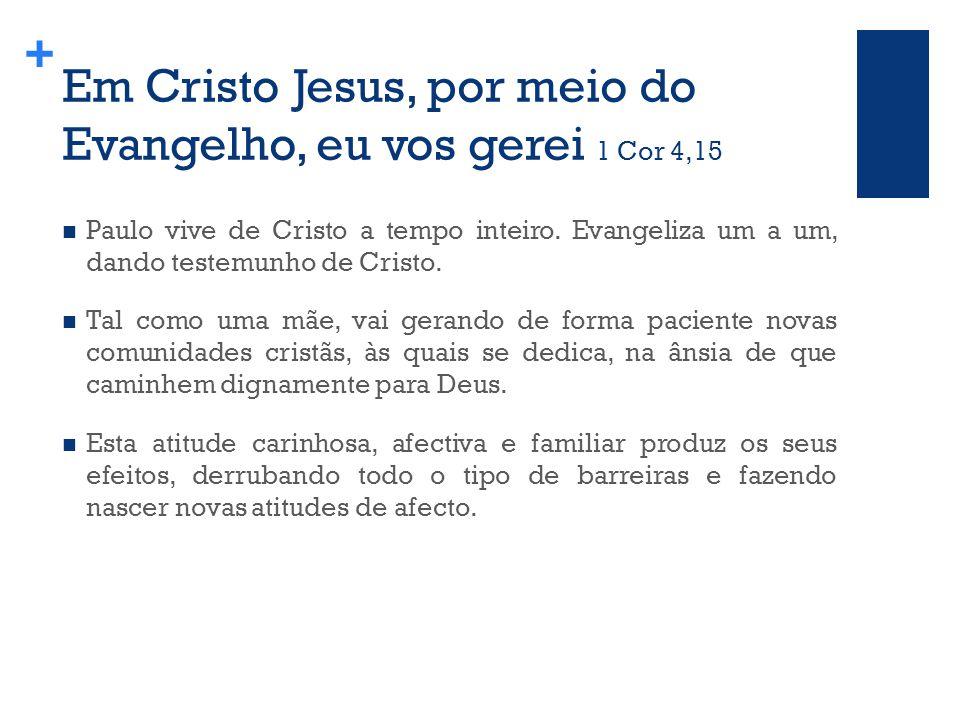 + Em Cristo Jesus, por meio do Evangelho, eu vos gerei 1 Cor 4,15 Paulo vive de Cristo a tempo inteiro.