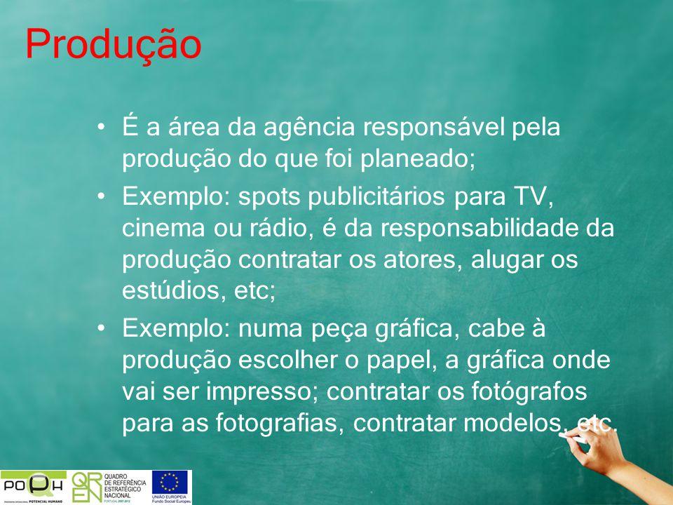 Produção É a área da agência responsável pela produção do que foi planeado; Exemplo: spots publicitários para TV, cinema ou rádio, é da responsabilida