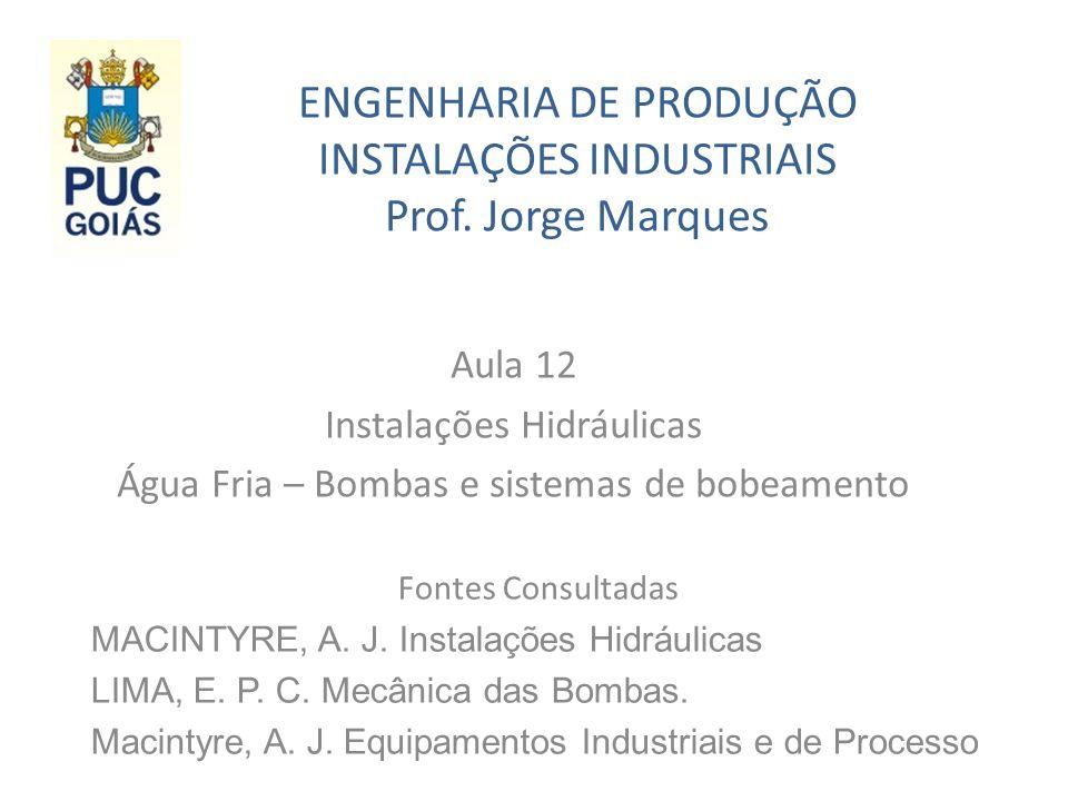ENGENHARIA DE PRODUÇÃO INSTALAÇÕES INDUSTRIAIS Prof. Jorge Marques Aula 12 Instalações Hidráulicas Água Fria – Bombas e sistemas de bobeamento Fontes