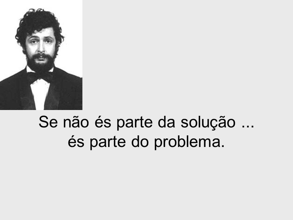 Se não és parte da solução... és parte do problema.