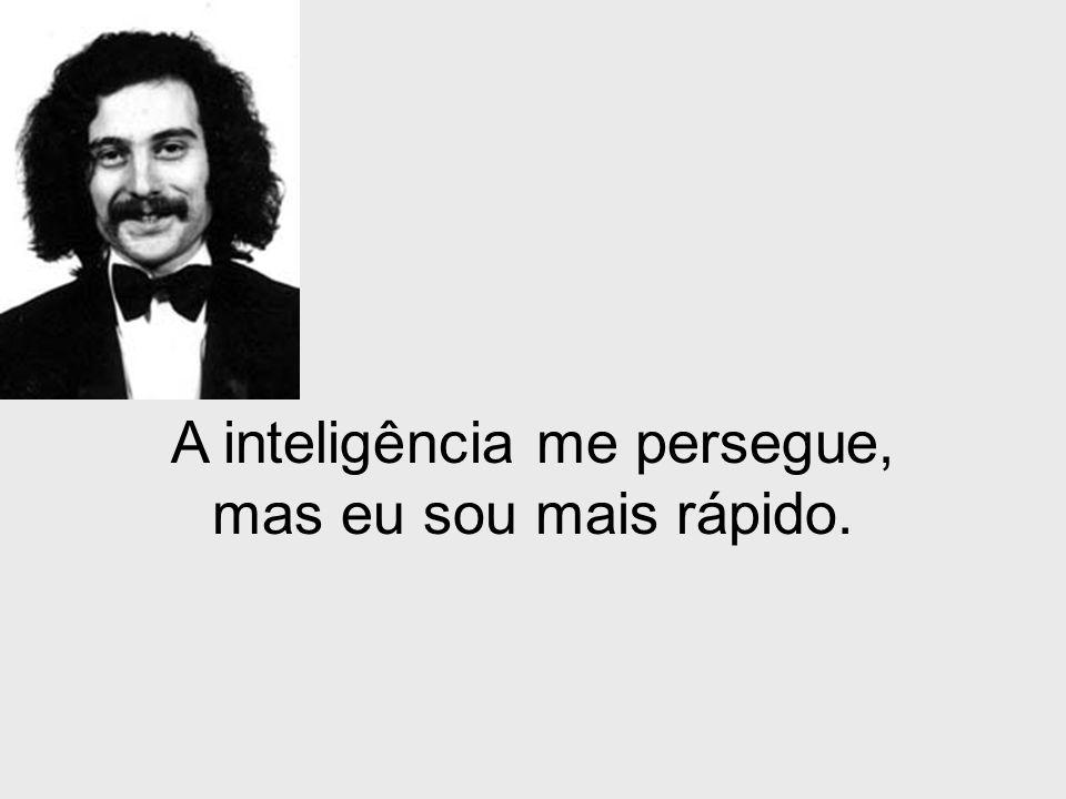 A inteligência me persegue, mas eu sou mais rápido.