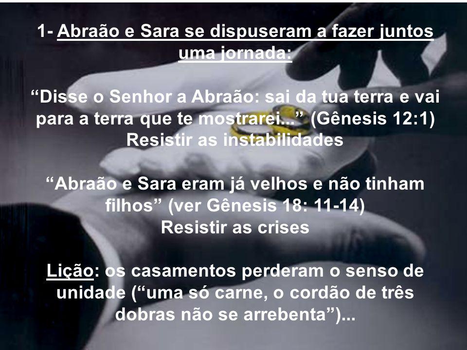 1- Abraão e Sara se dispuseram a fazer juntos uma jornada: Disse o Senhor a Abraão: sai da tua terra e vai para a terra que te mostrarei... (Gênesis 1