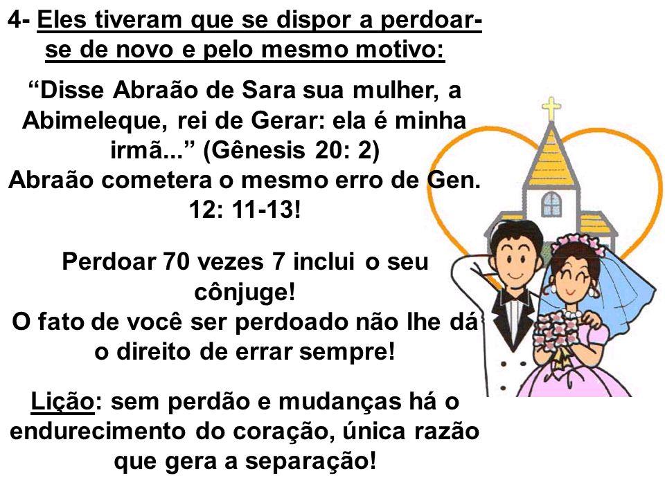 4- Eles tiveram que se dispor a perdoar- se de novo e pelo mesmo motivo: Disse Abraão de Sara sua mulher, a Abimeleque, rei de Gerar: ela é minha irmã