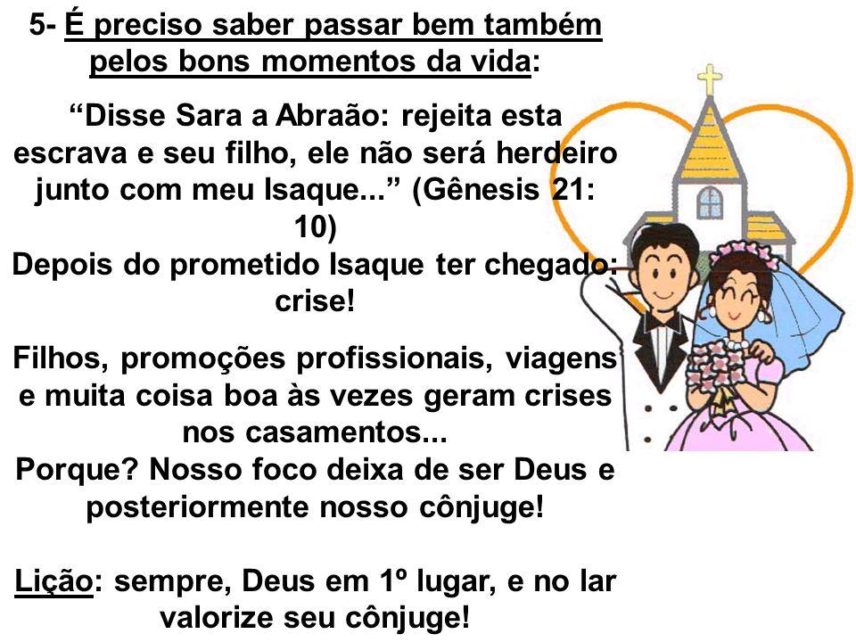 5- É preciso saber passar bem também pelos bons momentos da vida: Disse Sara a Abraão: rejeita esta escrava e seu filho, ele não será herdeiro junto c