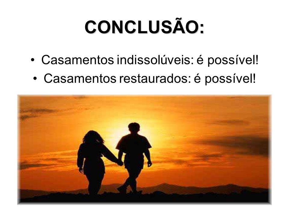 CONCLUSÃO: Casamentos indissolúveis: é possível! Casamentos restaurados: é possível!