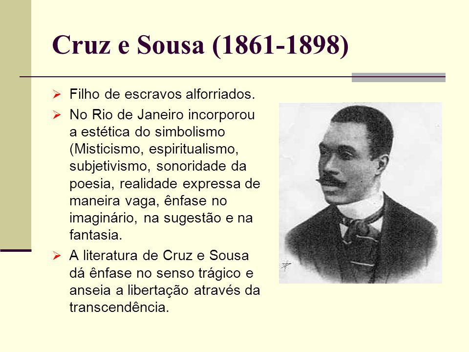 Cruz e Sousa (1861-1898) Filho de escravos alforriados. No Rio de Janeiro incorporou a estética do simbolismo (Misticismo, espiritualismo, subjetivism