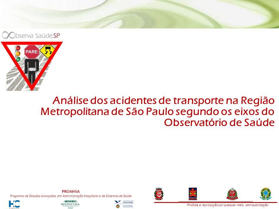Proibida a reprodução por qualquer meio, sem autorização PROAHSA Programa de Estudos Avançados em Administração Hospitalar e de Sistemas de Saúde Análise dos acidentes de transporte na Região Metropolitana de São Paulo segundo os eixos do Observatório de Saúde