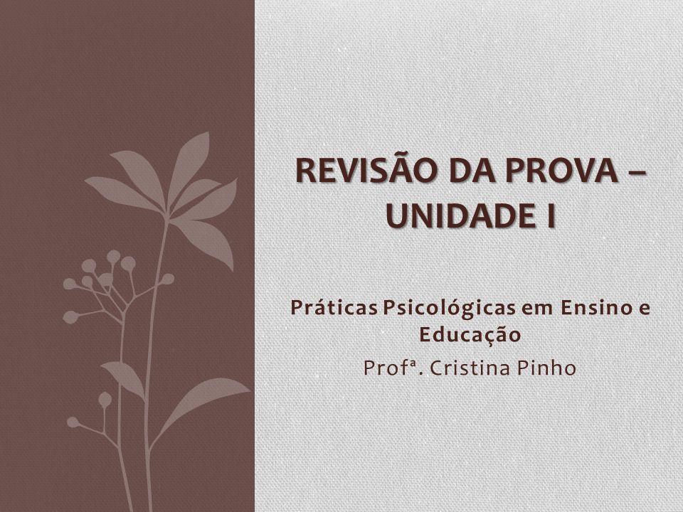Práticas Psicológicas em Ensino e Educação Profª. Cristina Pinho REVISÃO DA PROVA – UNIDADE I
