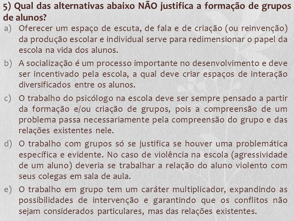 5) Qual das alternativas abaixo NÃO justifica a formação de grupos de alunos? a)Oferecer um espaço de escuta, de fala e de criação (ou reinvenção) da