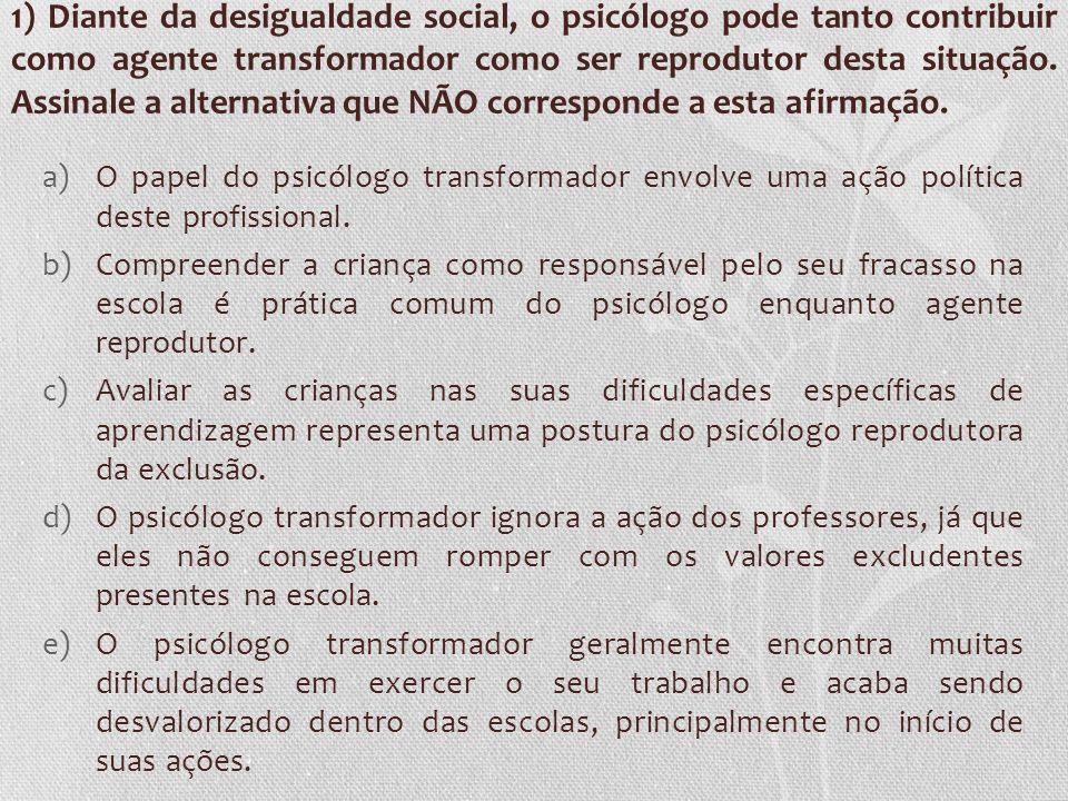 1) Diante da desigualdade social, o psicólogo pode tanto contribuir como agente transformador como ser reprodutor desta situação. Assinale a alternati
