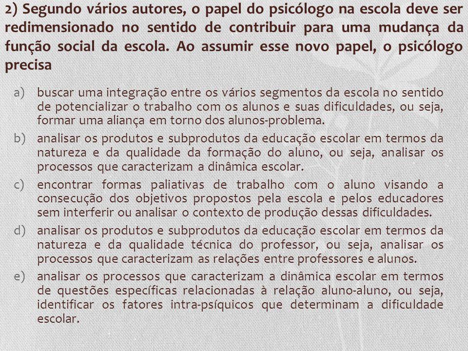 2) Segundo vários autores, o papel do psicólogo na escola deve ser redimensionado no sentido de contribuir para uma mudança da função social da escola