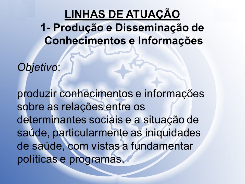 LINHAS DE ATUAÇÃO 1- Produção e Disseminação de Conhecimentos e Informações Objetivo: produzir conhecimentos e informações sobre as relações entre os
