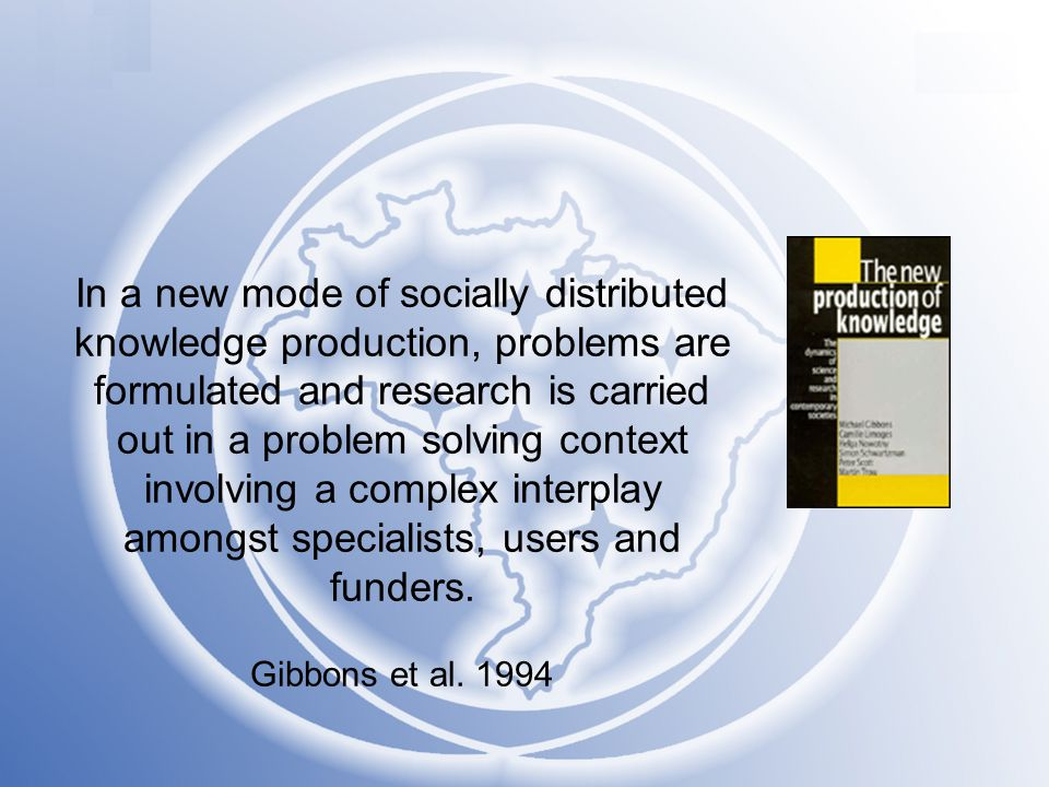 In a new mode of socially distributed knowledge production, problems are formulated and research is carried out in a problem solving context involving a complex interplay amongst specialists, users and funders.