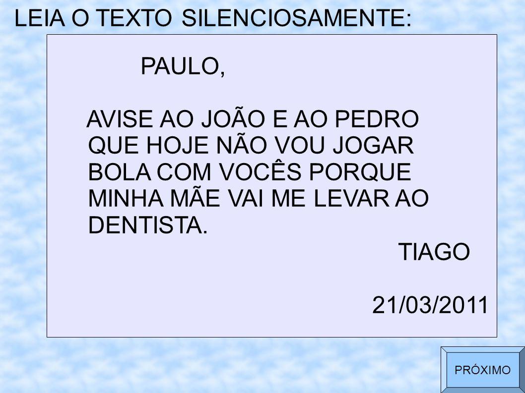 LEIA O TEXTO SILENCIOSAMENTE: PAULO, AVISE AO JOÃO E AO PEDRO QUE HOJE NÃO VOU JOGAR BOLA COM VOCÊS PORQUE MINHA MÃE VAI ME LEVAR AO DENTISTA. TIAGO 2