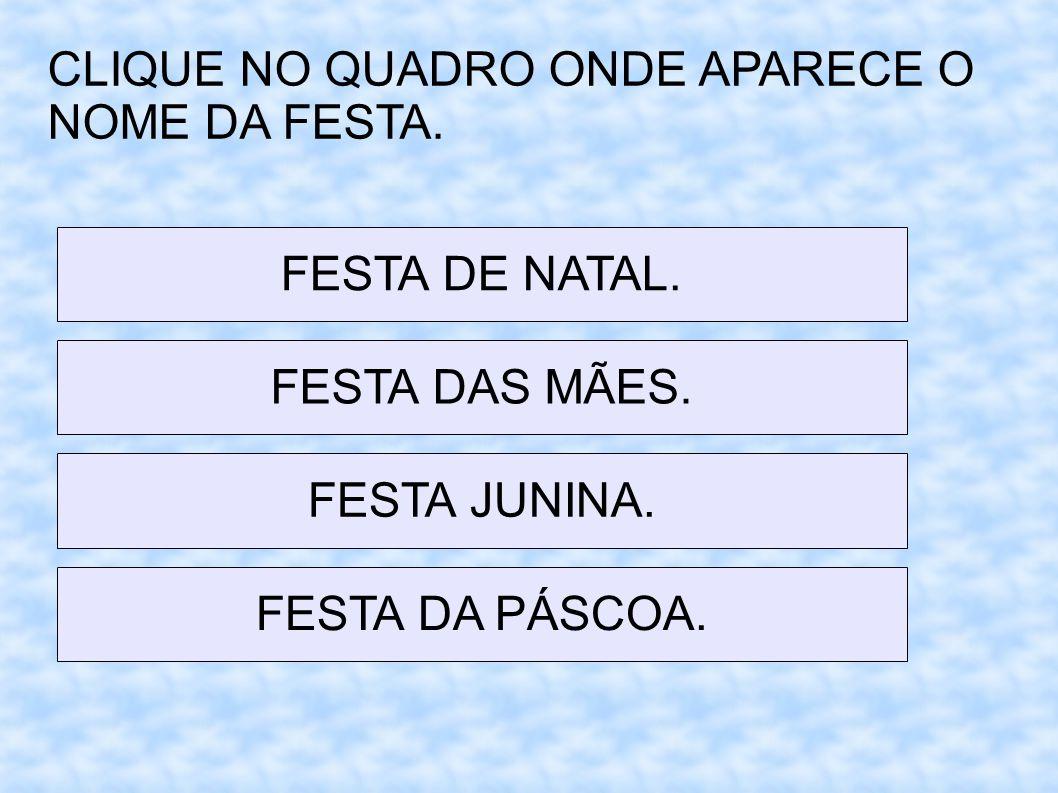 CLIQUE NO QUADRO ONDE APARECE O NOME DA FESTA. FESTA DE NATAL. FESTA DAS MÃES. FESTA JUNINA. FESTA DA PÁSCOA.