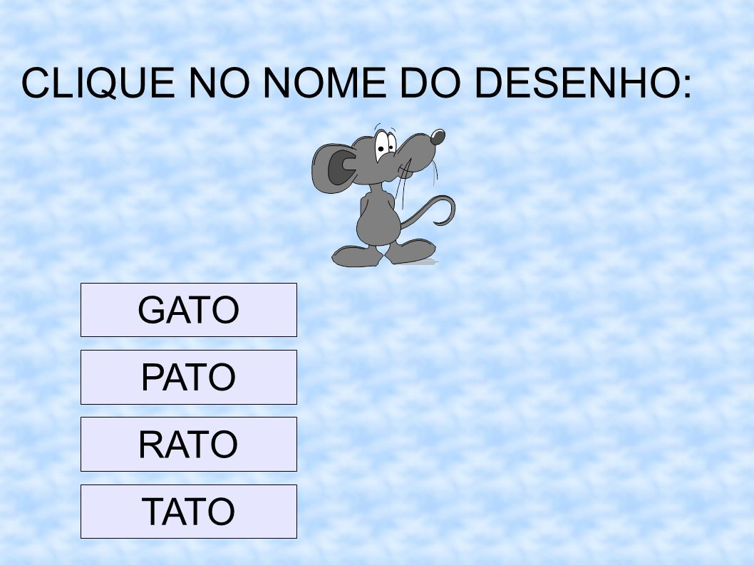 CLIQUE NO NOME DO DESENHO: GATO PATO RATO TATO