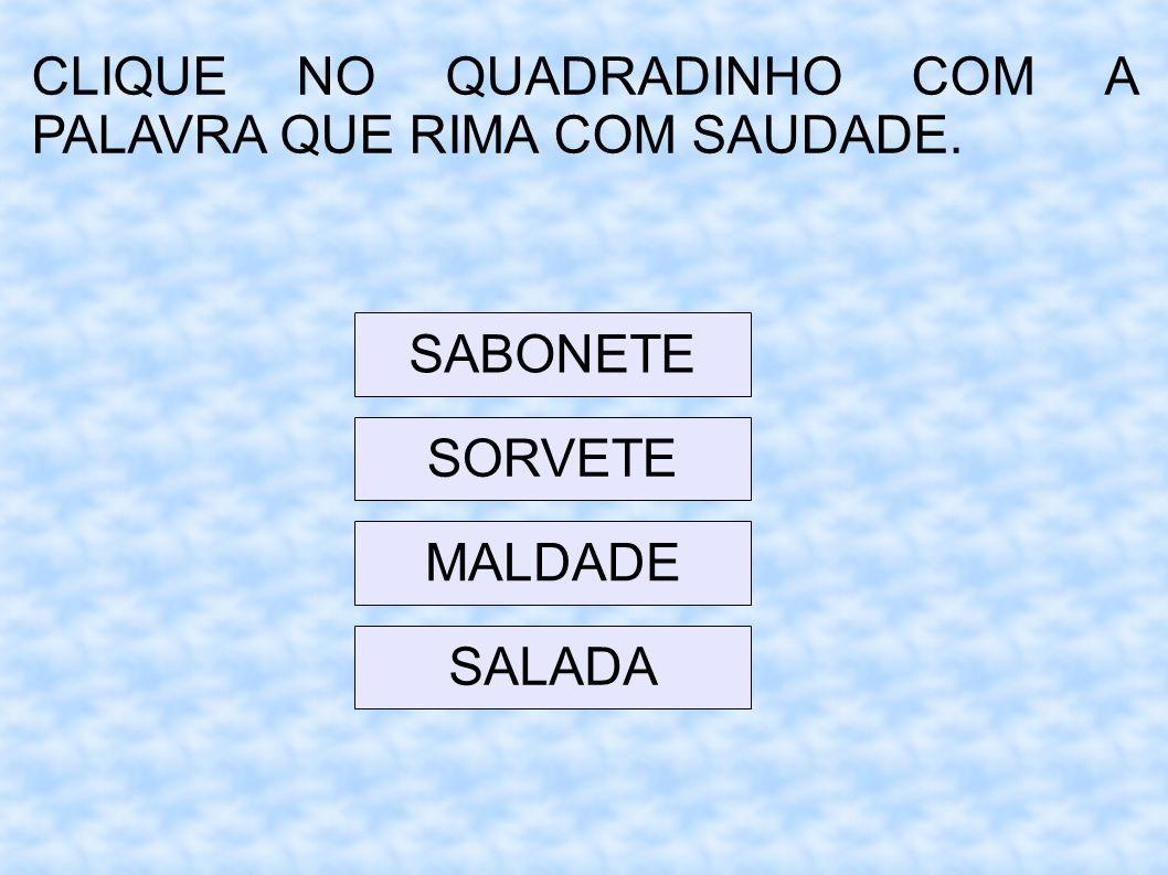 CLIQUE NO QUADRADINHO COM A PALAVRA QUE RIMA COM SAUDADE. SABONETE SORVETE MALDADE SALADA