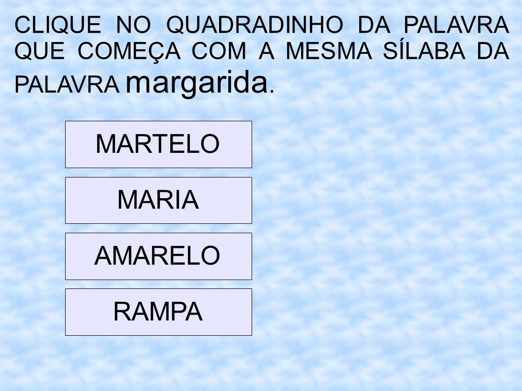 CLIQUE NO QUADRADINHO DA PALAVRA QUE COMEÇA COM A MESMA SÍLABA DA PALAVRA margarida. MARTELO MARIA AMARELO RAMPA