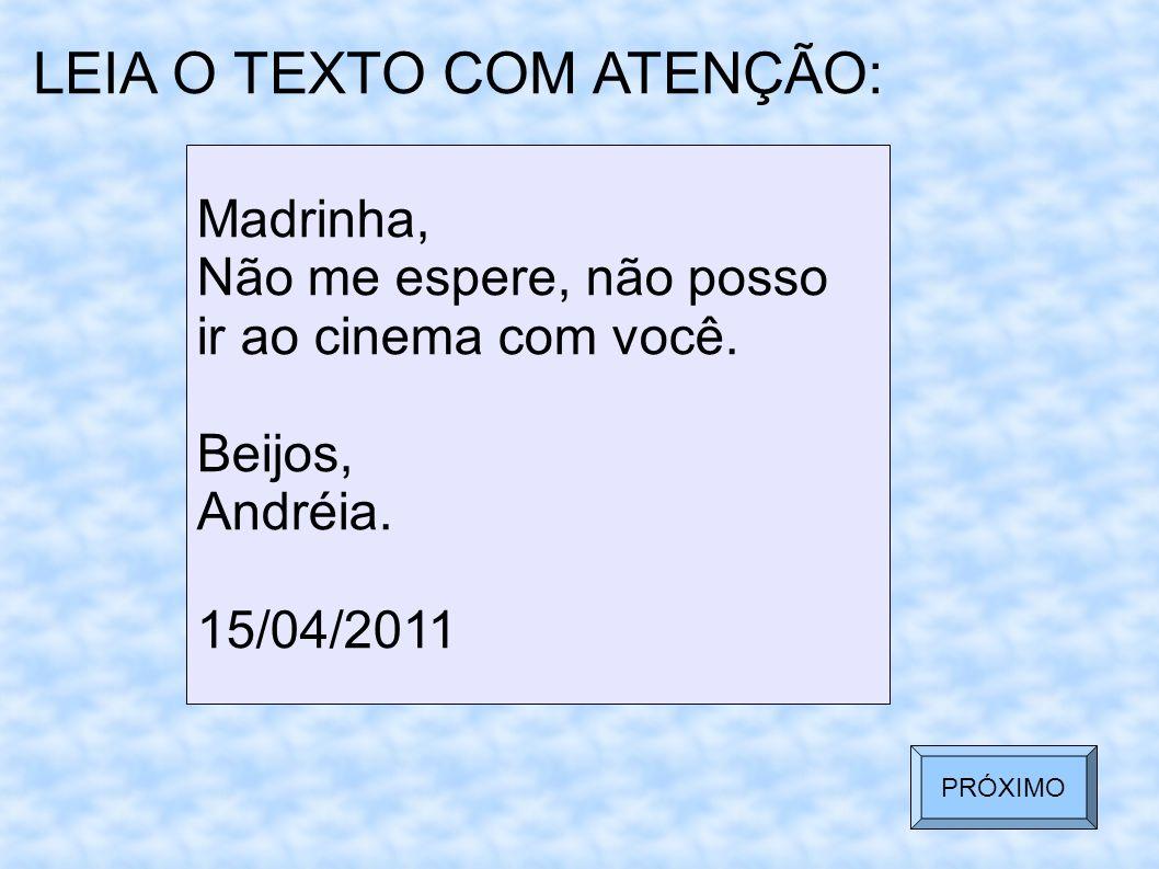 LEIA O TEXTO COM ATENÇÃO: Madrinha, Não me espere, não posso ir ao cinema com você. Beijos, Andréia. 15/04/2011 PRÓXIMO
