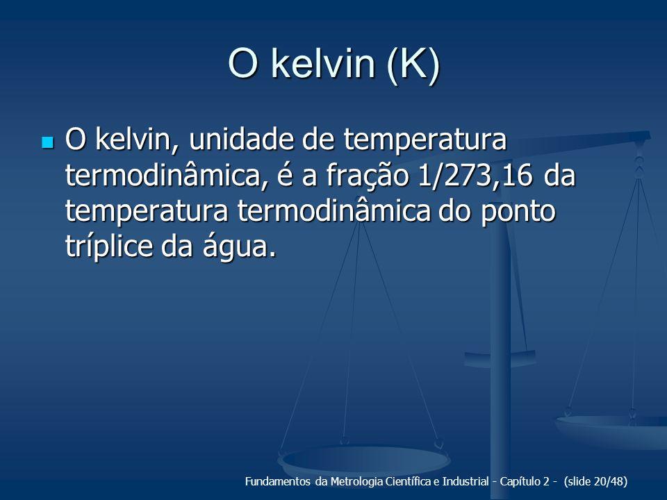 Fundamentos da Metrologia Científica e Industrial - Capítulo 2 - (slide 20/48) O kelvin (K) O kelvin, unidade de temperatura termodinâmica, é a fração