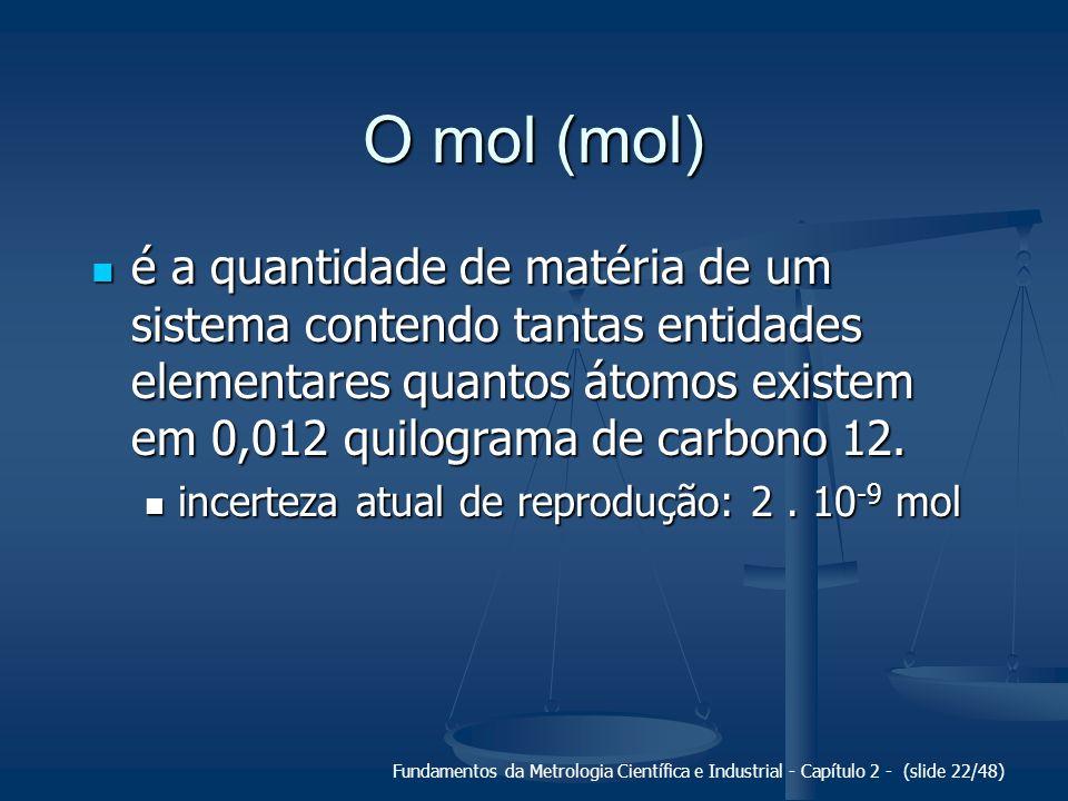 Fundamentos da Metrologia Científica e Industrial - Capítulo 2 - (slide 22/48) O mol (mol) é a quantidade de matéria de um sistema contendo tantas entidades elementares quantos átomos existem em 0,012 quilograma de carbono 12.