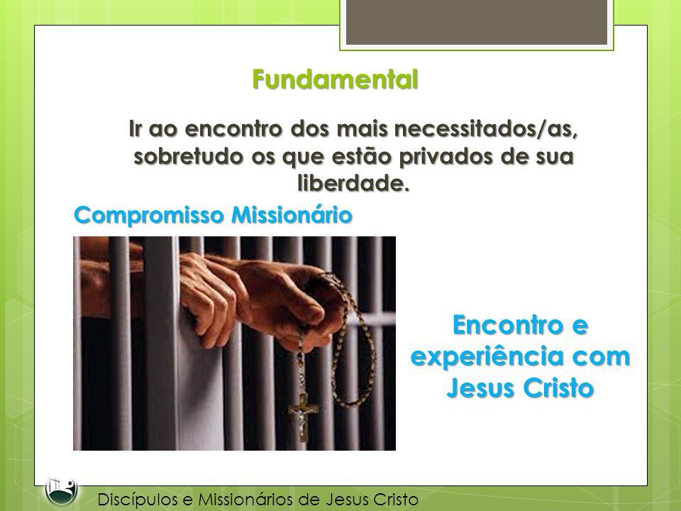 Fundamental Ir ao encontro dos mais necessitados/as, sobretudo os que estão privados de sua liberdade. Compromisso Missionário Encontro e experiência