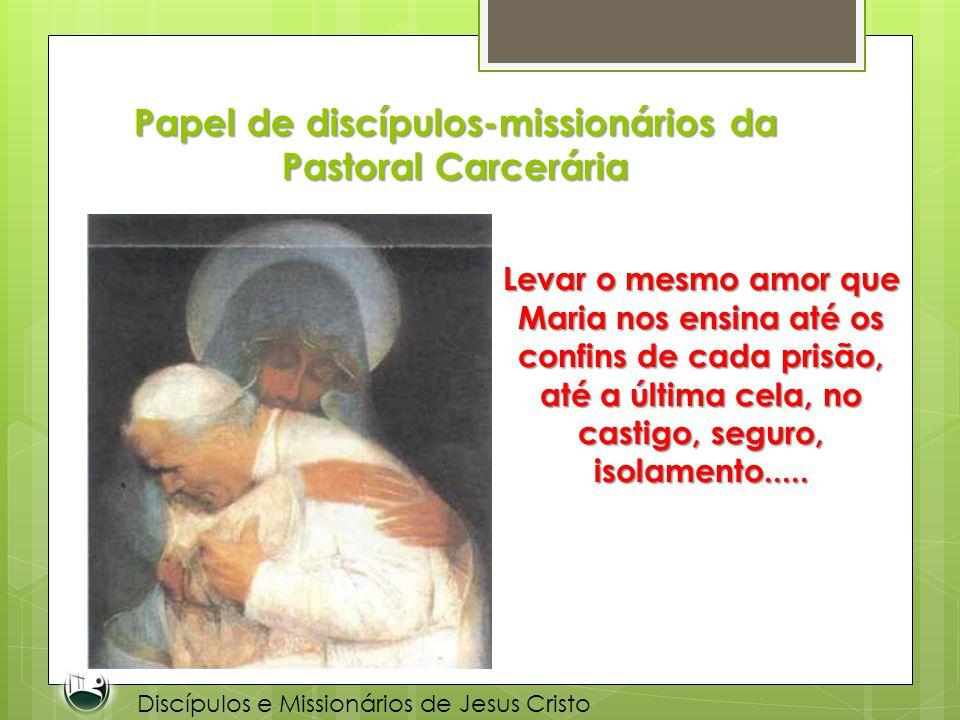 Papel de discípulos-missionários da Pastoral Carcerária Levar o mesmo amor que Maria nos ensina até os confins de cada prisão, até a última cela, no c