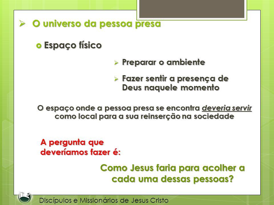 O universo da pessoa presa O universo da pessoa presa Espaço físico Espaço físico Discípulos e Missionários de Jesus Cristo Preparar o ambiente Prepar
