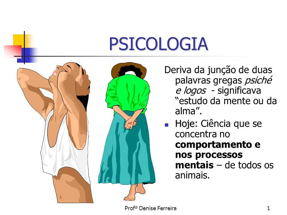 Profª Denise Ferreira1 PSICOLOGIA Deriva da junção de duas palavras gregas psiché e logos - significava estudo da mente ou da alma. Hoje comportamento