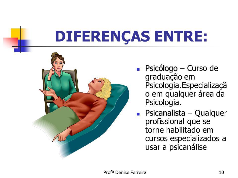 Profª Denise Ferreira10 DIFERENÇAS ENTRE: Psicólogo Psicólogo – Curso de graduação em Psicologia.Especializaçã o em qualquer área da Psicologia. Psica
