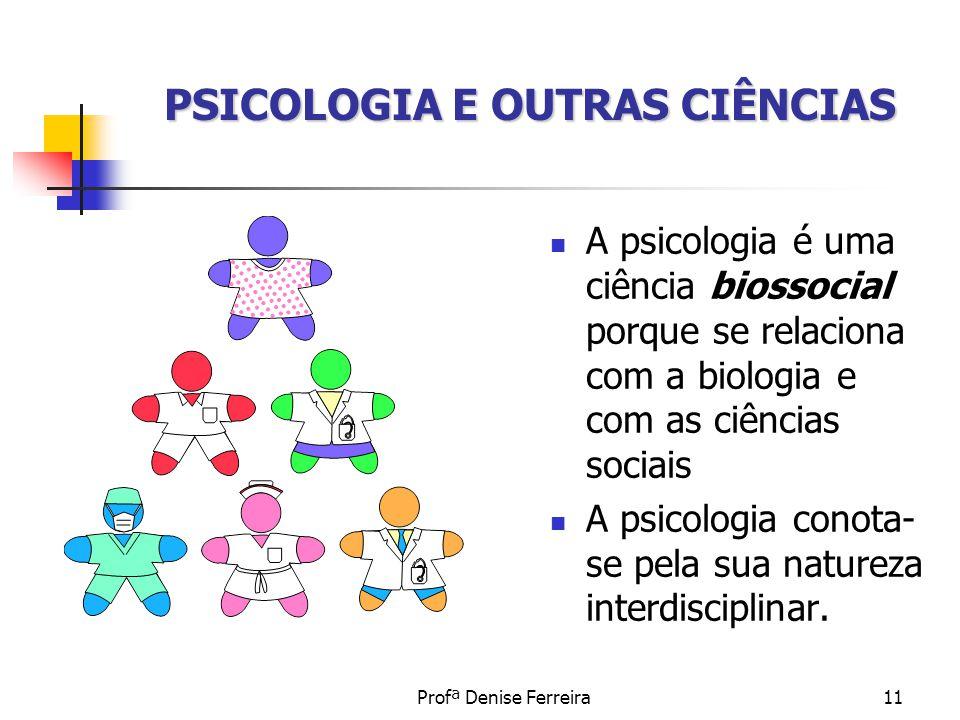 Profª Denise Ferreira11 A psicologia é uma ciência biossocial porque se relaciona com a biologia e com as ciências sociais A psicologia conota- se pel