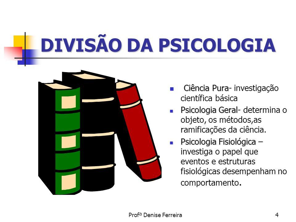 Profª Denise Ferreira4 DIVISÃO DA PSICOLOGIA Ciência Pura Ciência Pura- investigação científica básica Psicologia Geral Psicologia Geral- determina o