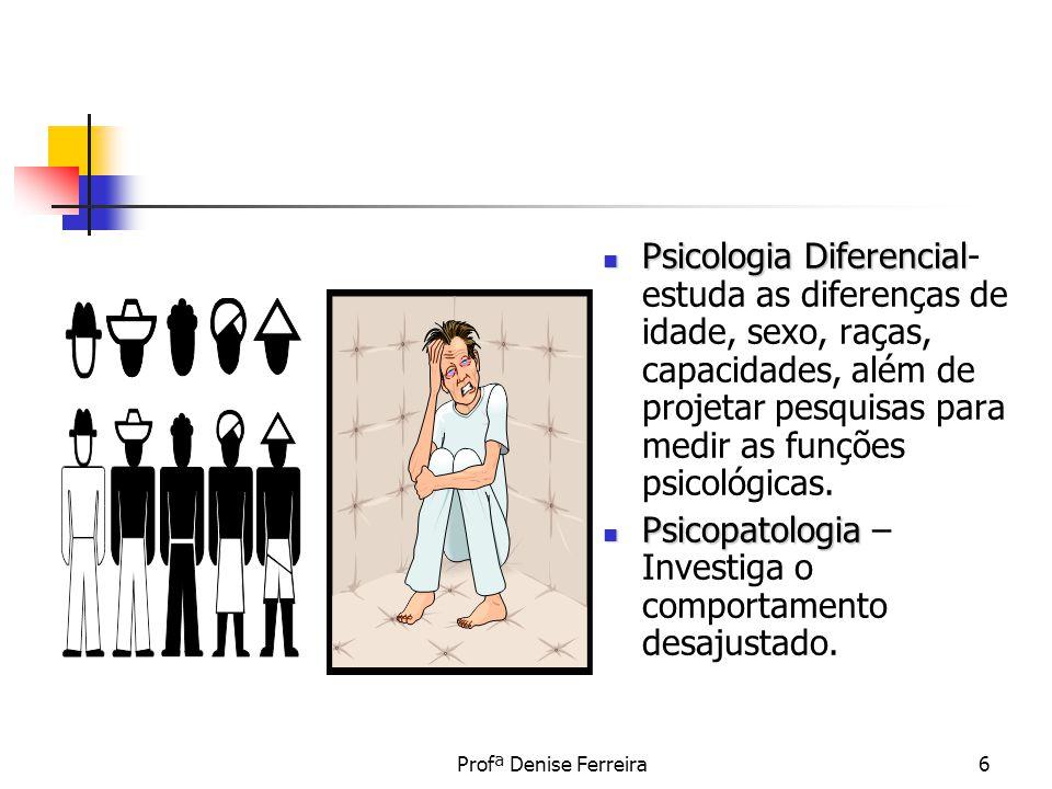 Profª Denise Ferreira6 Psicologia Diferencial Psicologia Diferencial- estuda as diferenças de idade, sexo, raças, capacidades, além de projetar pesqui