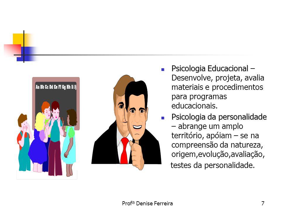 Profª Denise Ferreira7 Psicologia Educacional Psicologia Educacional – Desenvolve, projeta, avalia materiais e procedimentos para programas educaciona