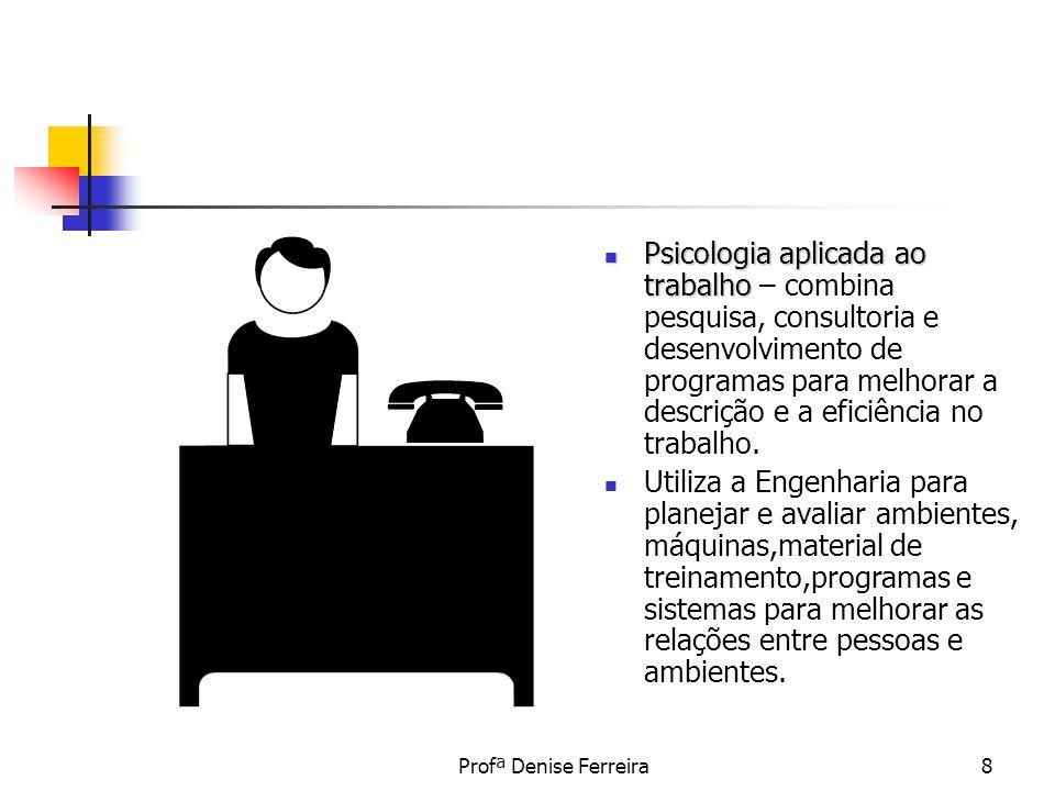 Profª Denise Ferreira8 Psicologia aplicada ao trabalho Psicologia aplicada ao trabalho – combina pesquisa, consultoria e desenvolvimento de programas
