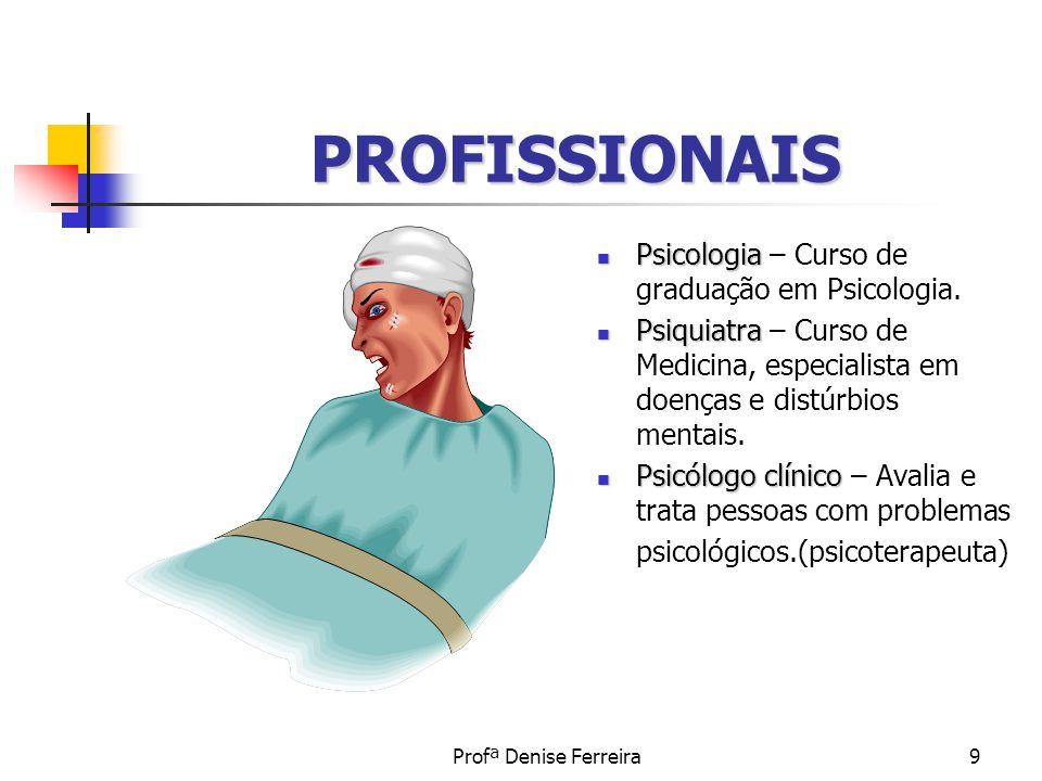 Profª Denise Ferreira9 PROFISSIONAIS Psicologia Psicologia – Curso de graduação em Psicologia. Psiquiatra Psiquiatra – Curso de Medicina, especialista